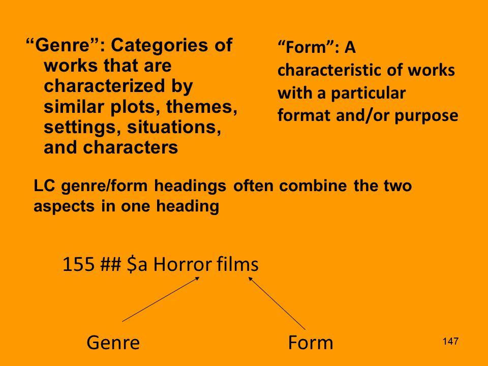 146 Genre/form headings describe what an item is, not what it is about Coded MARC field 155 in authority record Assigned in 655 field in bibliographic records, with 2nd indicator of 0 and only $a is used (current LC practice, but implementation of 2nd indicator 7 is planned)
