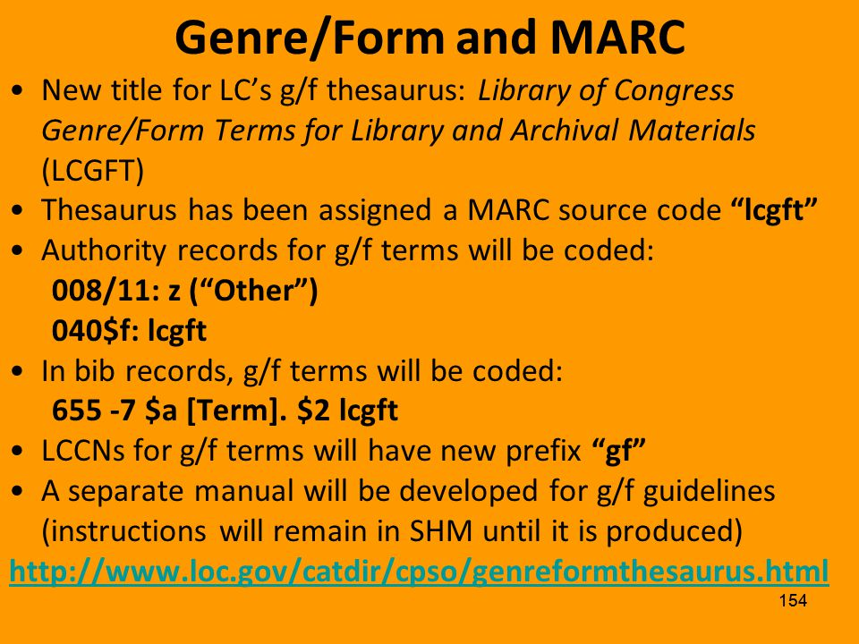 153 Genre/Form and MARC PSDs intent is to develop a genre/form thesaurus distinct from LCSH However, to date, g/f authority records have been assigned MARC 21 coding as if they are part of LCSH –With 2nd indicator 0 in bib records, as in LCSH –Assigned LCCNs with the same sh prefix as in LCSH –Published in Supplementary Vocabularies vol.