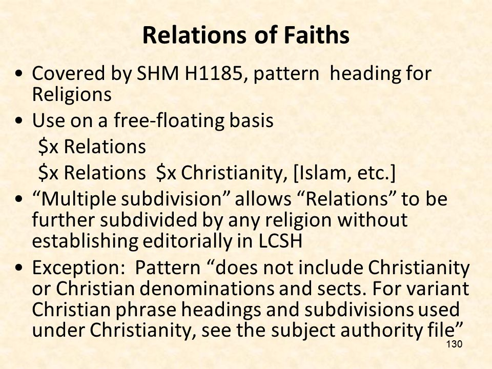 129 Relations of Faiths Problems: –Christian bias –Asymmetry in assignment pattern contributed to inconsistent application practices –Incorrect application of geographic subdivision –Ambiguity of term relations in religious context –Construction not in natural language may not be understood by users