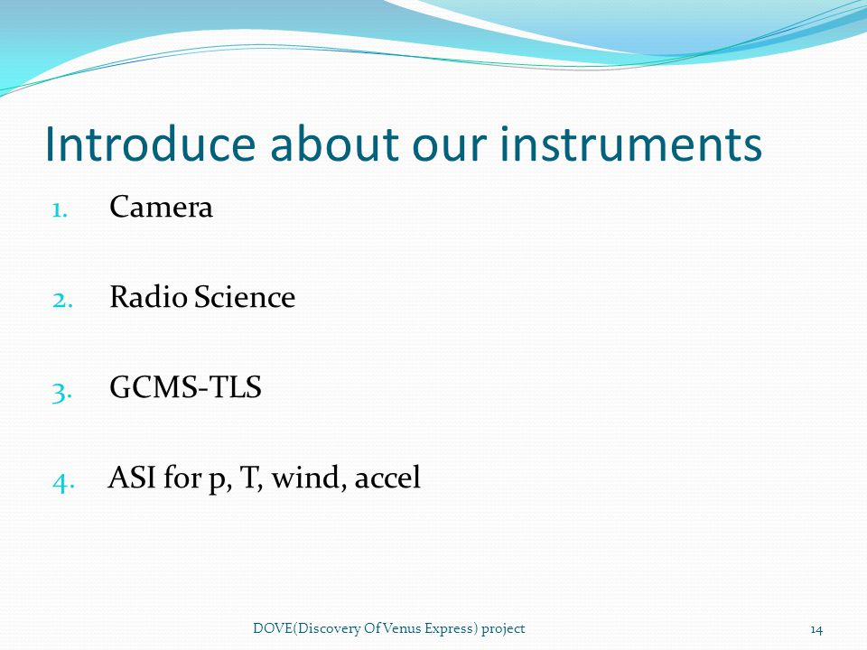 Introduce about our instruments 1. Camera 2. Radio Science 3. GCMS-TLS 4. ASI for p, T, wind, accel DOVE(Discovery Of Venus Express) project14