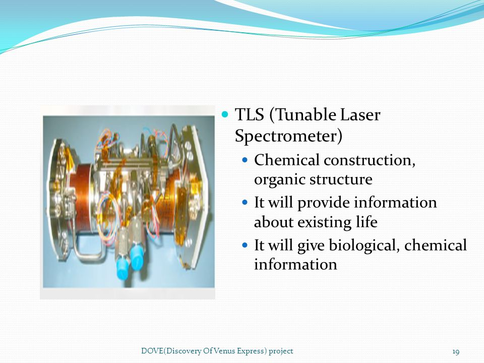 TLS (Tunable Laser Spectrometer) Chemical construction, organic structure It will provide information about existing life It will give biological, che