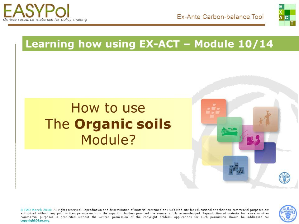1 On-line resource materials for policy making Ex-Ante Carbon-balance Tool Food and Agriculture Organization of the United Nations, FAO Learning how using EX-ACT – Module 10/14 How to use The Organic soils Module.