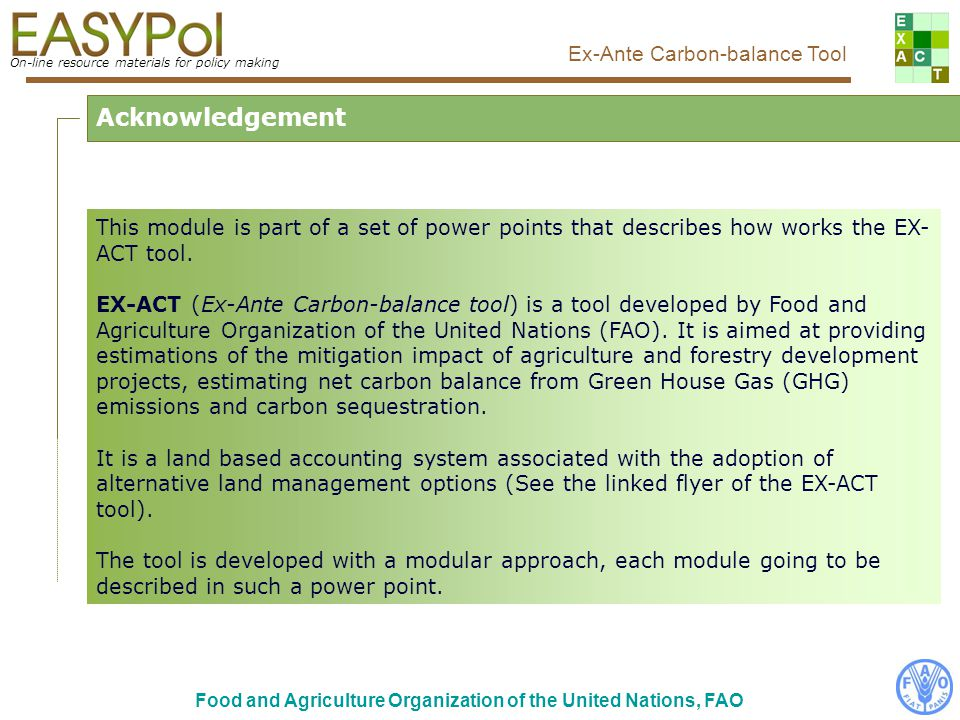 On-line resource materials for policy making Ex-Ante Carbon-balance Tool Food and Agriculture Organization of the United Nations, FAO After reading this module, you should: understand how the grassland module of EX-ACT works; know which data are required to run the grassland module; be able to fill in the grassland module by yourself.