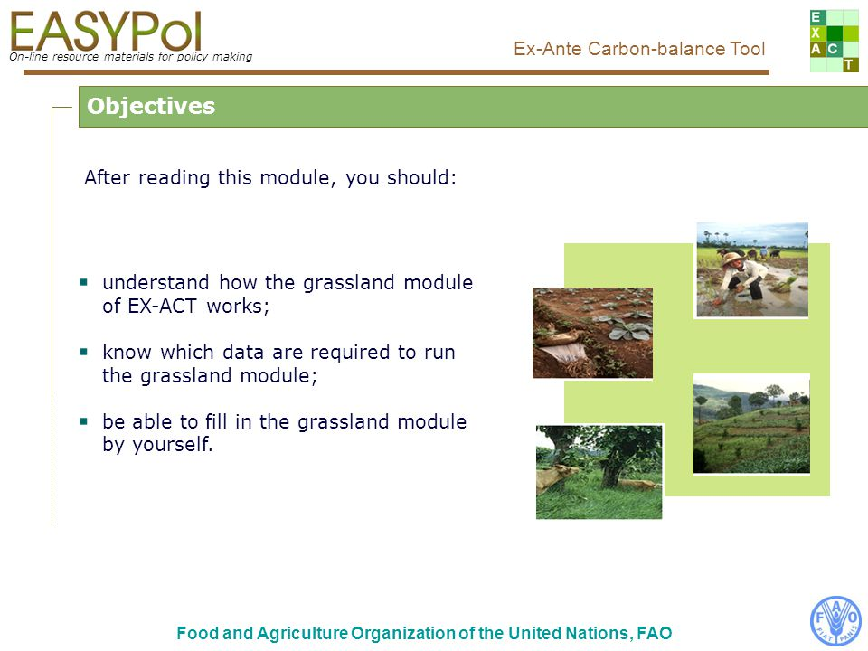 On-line resource materials for policy making Ex-Ante Carbon-balance Tool Food and Agriculture Organization of the United Nations, FAO CO 2 emissions due to peat use Step by step...3/4 According to IPCC, two kinds of peatland can be under use Proposed IPCC default factors depending on climate zone Possibility for the user to affect its own ad-hoc factor Quantity of peat used, to be filled by the user Dynamic of adoption By default, the adoption of practices is considered as linear.