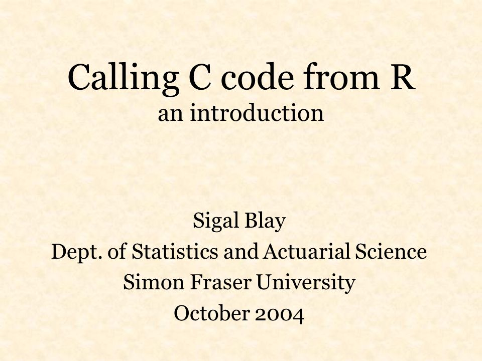 Calling C code from R an introduction Sigal Blay Dept.