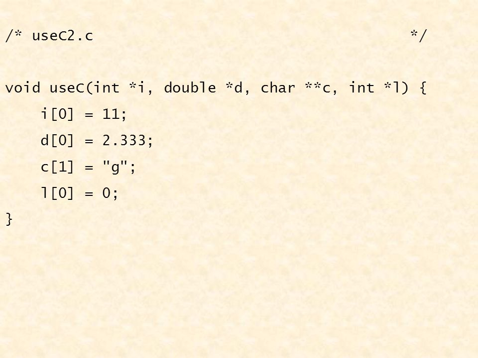 /* useC2.c */ void useC(int *i, double *d, char **c, int *l) { i[0] = 11; d[0] = 2.333; c[1] =
