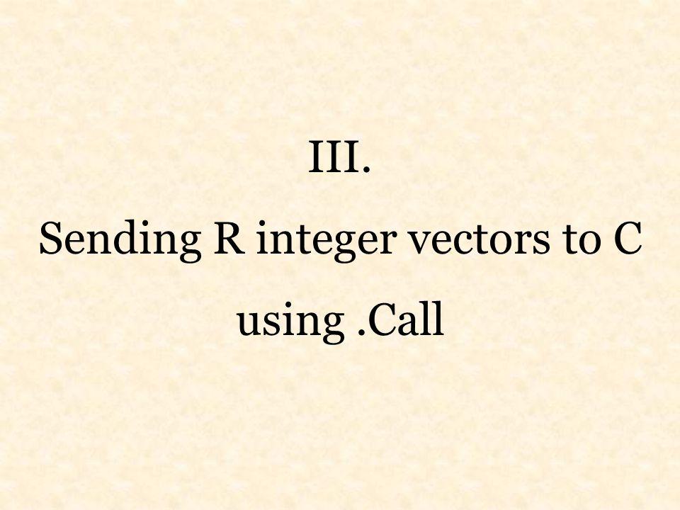 III. Sending R integer vectors to C using.Call
