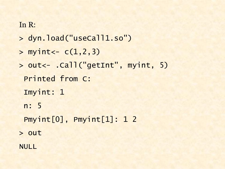 In R: > dyn.load( useCall1.so ) > myint<- c(1,2,3) > out<-.Call( getInt , myint, 5) Printed from C: Imyint: 1 n: 5 Pmyint[0], Pmyint[1]: 1 2 > out NULL