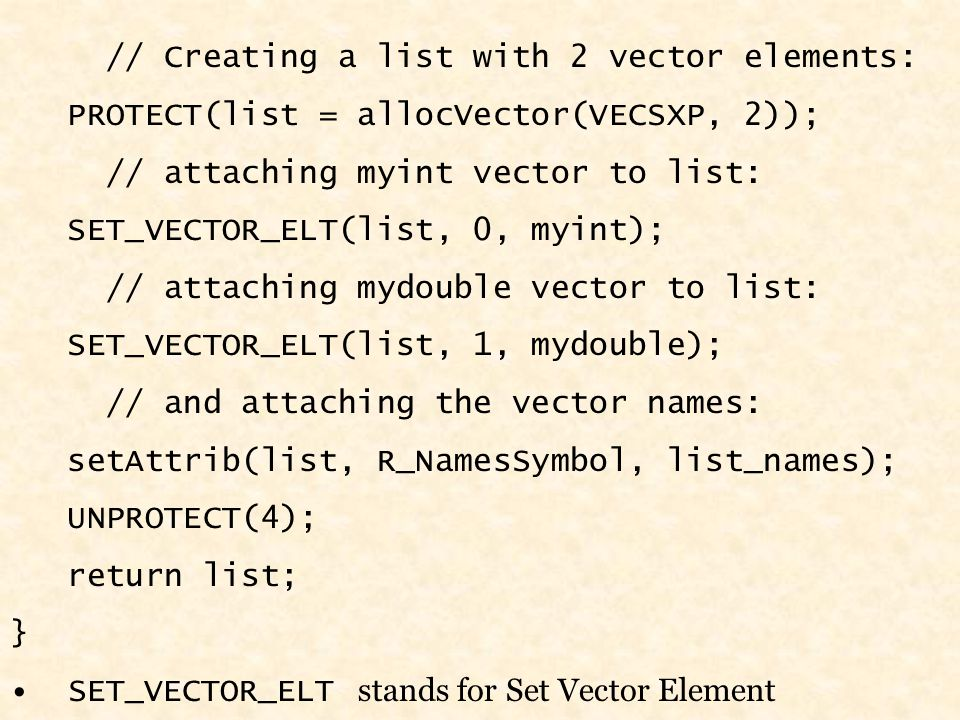 // Creating a list with 2 vector elements: PROTECT(list = allocVector(VECSXP, 2)); // attaching myint vector to list: SET_VECTOR_ELT(list, 0, myint); // attaching mydouble vector to list: SET_VECTOR_ELT(list, 1, mydouble); // and attaching the vector names: setAttrib(list, R_NamesSymbol, list_names); UNPROTECT(4); return list; } SET_VECTOR_ELT stands for Set Vector Element