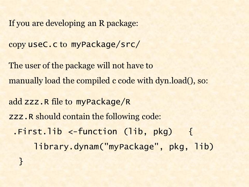 If you are developing an R package: copy useC.c to myPackage/src/ The user of the package will not have to manually load the compiled c code with dyn.load(), so: add zzz.R file to myPackage/R zzz.R should contain the following code:.First.lib <-function (lib, pkg) { library.dynam( myPackage , pkg, lib) }