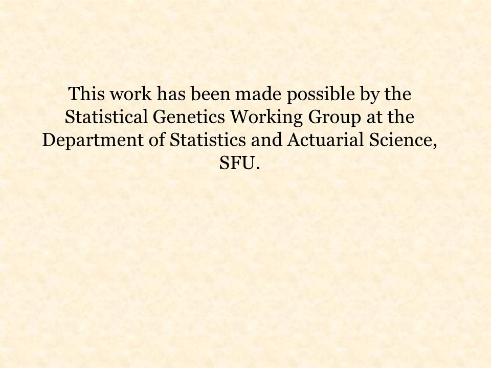 This work has been made possible by the Statistical Genetics Working Group at the Department of Statistics and Actuarial Science, SFU.