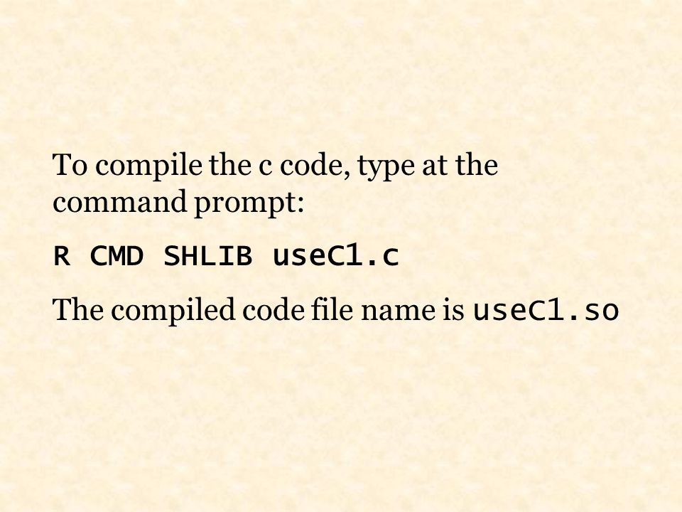 To compile the c code, type at the command prompt: R CMD SHLIB useC1.c The compiled code file name is useC1.so