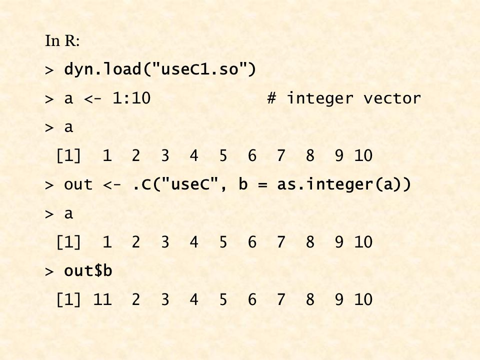 In R: > dyn.load( useC1.so ) > a <- 1:10 # integer vector > a [1] 1 2 3 4 5 6 7 8 9 10 > out <-.C( useC , b = as.integer(a)) > a [1] 1 2 3 4 5 6 7 8 9 10 > out$b [1] 11 2 3 4 5 6 7 8 9 10