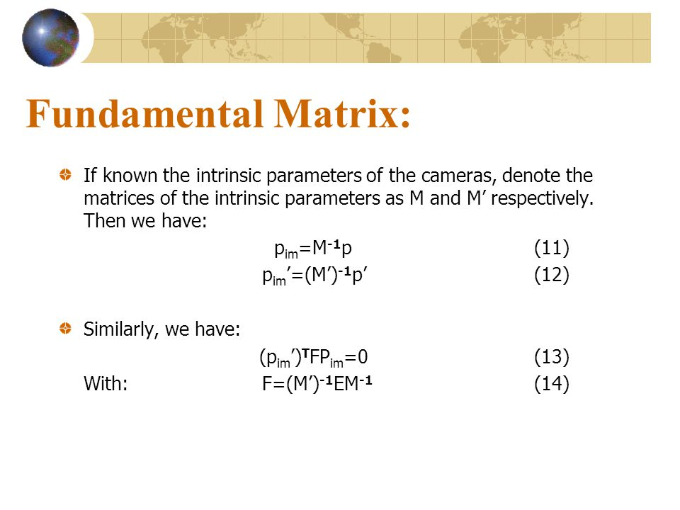 Fundamental Matrix: If known the intrinsic parameters of the cameras, denote the matrices of the intrinsic parameters as M and M respectively. Then we