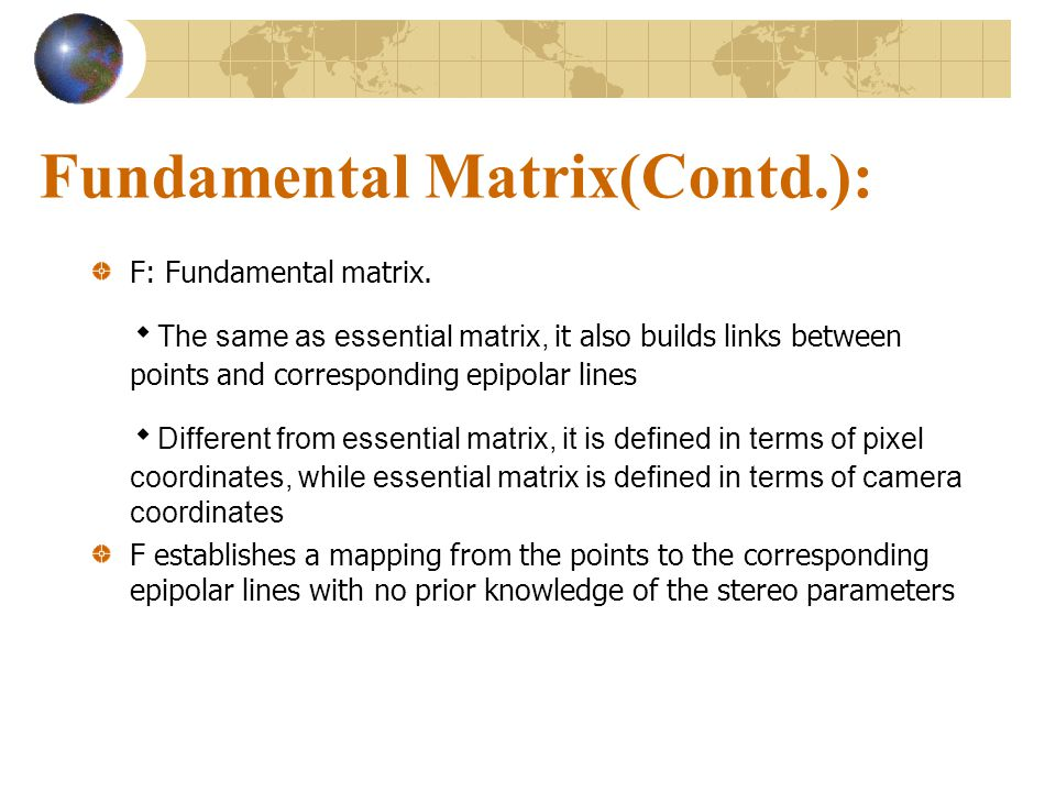Fundamental Matrix(Contd.): F: Fundamental matrix. ۰ The same as essential matrix, it also builds links between points and corresponding epipolar line