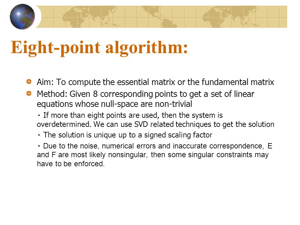 Eight-point algorithm: Aim: To compute the essential matrix or the fundamental matrix Method: Given 8 corresponding points to get a set of linear equa