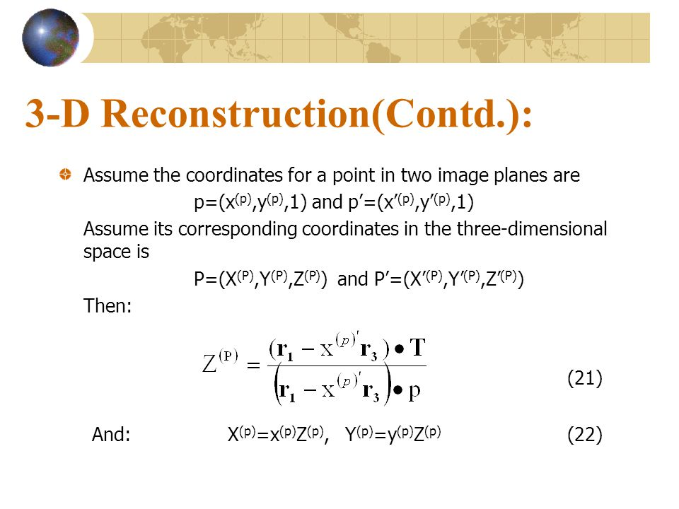 3-D Reconstruction(Contd.): Assume the coordinates for a point in two image planes are p=(x (p),y (p),1) and p=(x (p),y (p),1) Assume its correspondin