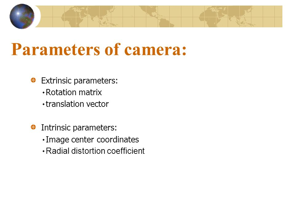 Parameters of camera: Extrinsic parameters: ۰Rotation matrix ۰translation vector Intrinsic parameters: ۰Image center coordinates ۰ Radial distortion c