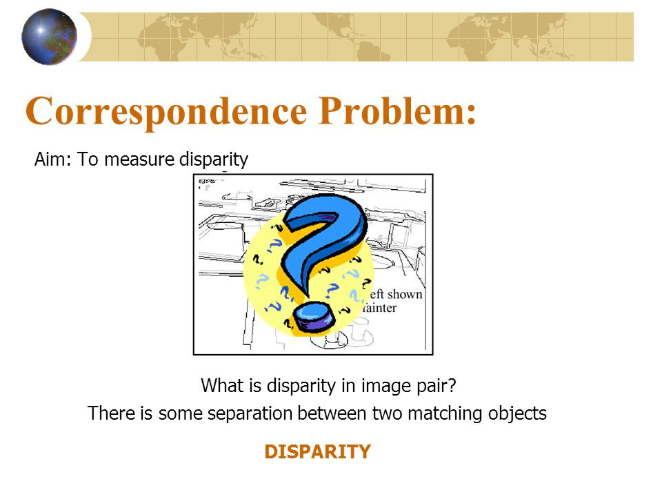 Correspondence Problem: Aim: To measure disparity There is some separation between two matching objects DISPARITY What is disparity in image pair?
