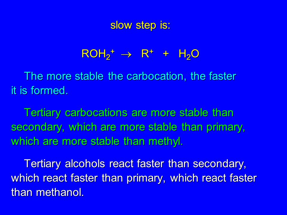 slow step is: ROH 2 + R + + H 2 O The more stable the carbocation, the faster it is formed. Tertiary carbocations are more stable than secondary, whic