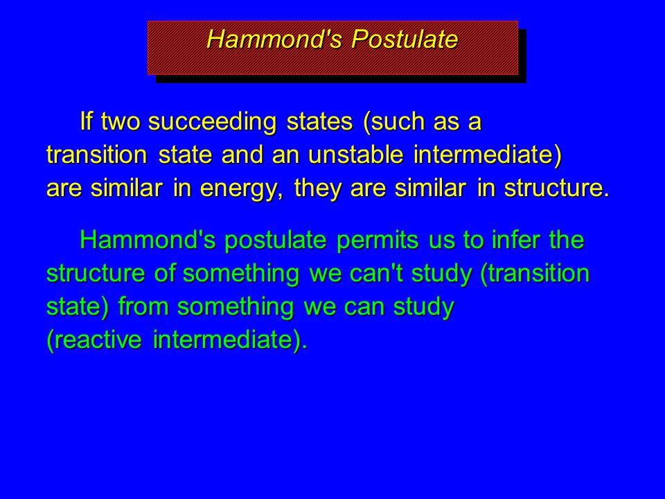Hammond's Postulate If two succeeding states (such as a transition state and an unstable intermediate) are similar in energy, they are similar in stru