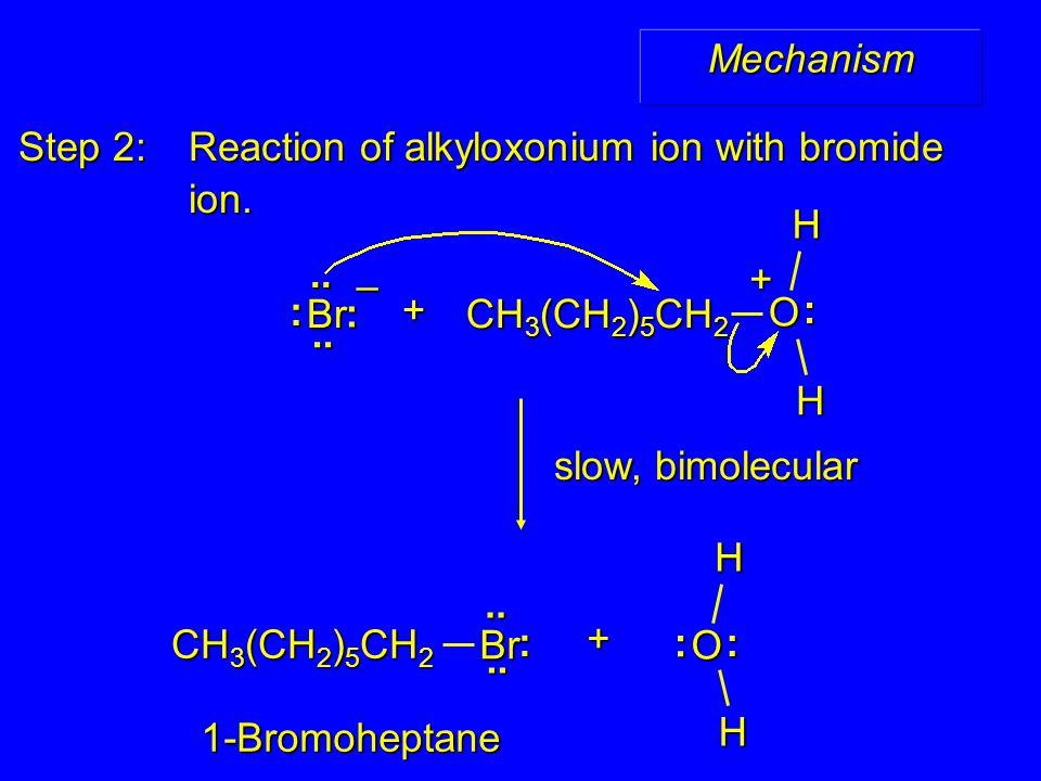 Mechanism Step 2: Reaction of alkyloxonium ion with bromide ion. ion. slow, bimolecular 1-Bromoheptane Br : :....– Br :.... CH 3 (CH 2 ) 5 CH 2 + H O