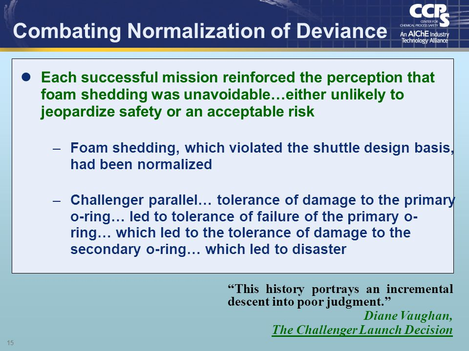 15 Combating Normalization of Deviance This history portrays an incremental descent into poor judgment. Diane Vaughan, The Challenger Launch Decision