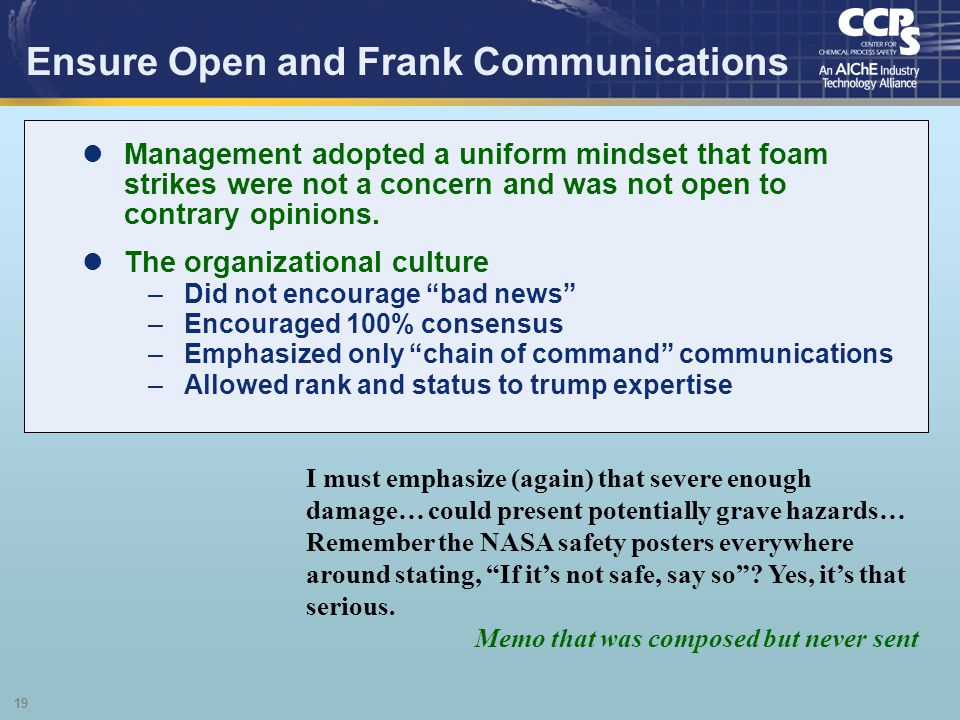 19 Ensure Open and Frank Communications I must emphasize (again) that severe enough damage… could present potentially grave hazards… Remember the NASA