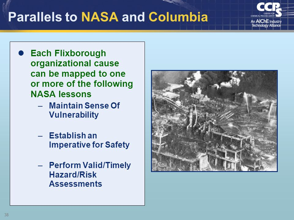 38 Parallels to NASA and Columbia Each Flixborough organizational cause can be mapped to one or more of the following NASA lessons –Maintain Sense Of
