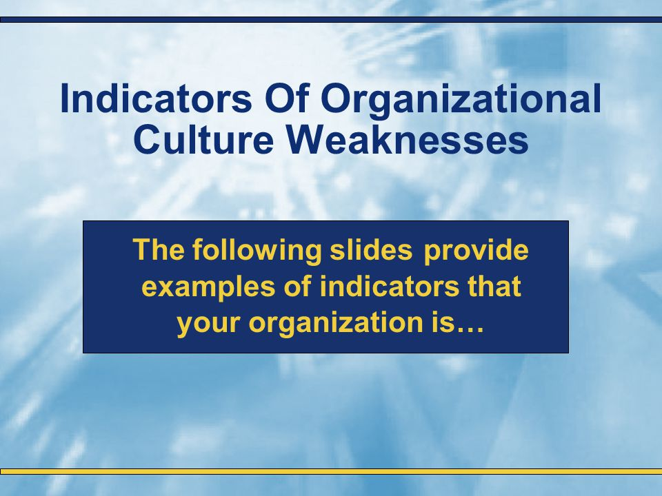 Indicators Of Organizational Culture Weaknesses The following slides provide examples of indicators that your organization is…