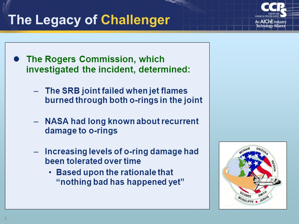 7 The Legacy of Challenger The Rogers Commission, which investigated the incident, determined: –The SRB joint failed when jet flames burned through bo