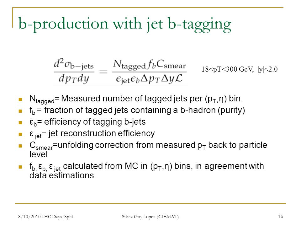 8/10/2010 LHC Days, Split Silvia Goy Lopez (CIEMAT) 16 b-production with jet b-tagging N tagged = Measured number of tagged jets per (p T,η) bin. f b