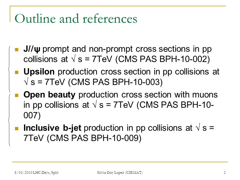 8/10/2010 LHC Days, Split Silvia Goy Lopez (CIEMAT) 2 Outline and references J/ / ψ prompt and non-prompt cross sections in pp collisions at s = 7TeV (CMS PAS BPH-10-002) Upsilon production cross section in pp collisions at s = 7TeV (CMS PAS BPH-10-003) Open beauty production cross section with muons in pp collisions at s = 7TeV (CMS PAS BPH-10- 007) Inclusive b-jet production in pp collisions at s = 7TeV (CMS PAS BPH-10-009)