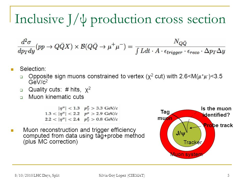 8/10/2010 LHC Days, Split Silvia Goy Lopez (CIEMAT) 5 Inclusive J/ψ production cross section Selection: Opposite sign muons constrained to vertex (χ 2 cut) with 2.6<M( + - )<3.5 GeV/c 2 Quality cuts: # hits, χ 2 Muon kinematic cuts Tag muon Is the muon identified.