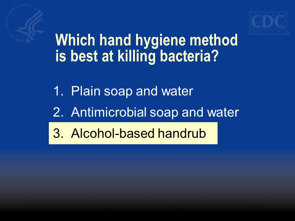 1.Plain soap and water 2.Antimicrobial soap and water 3.Alcohol-based handrub Which hand hygiene method is best at killing bacteria?