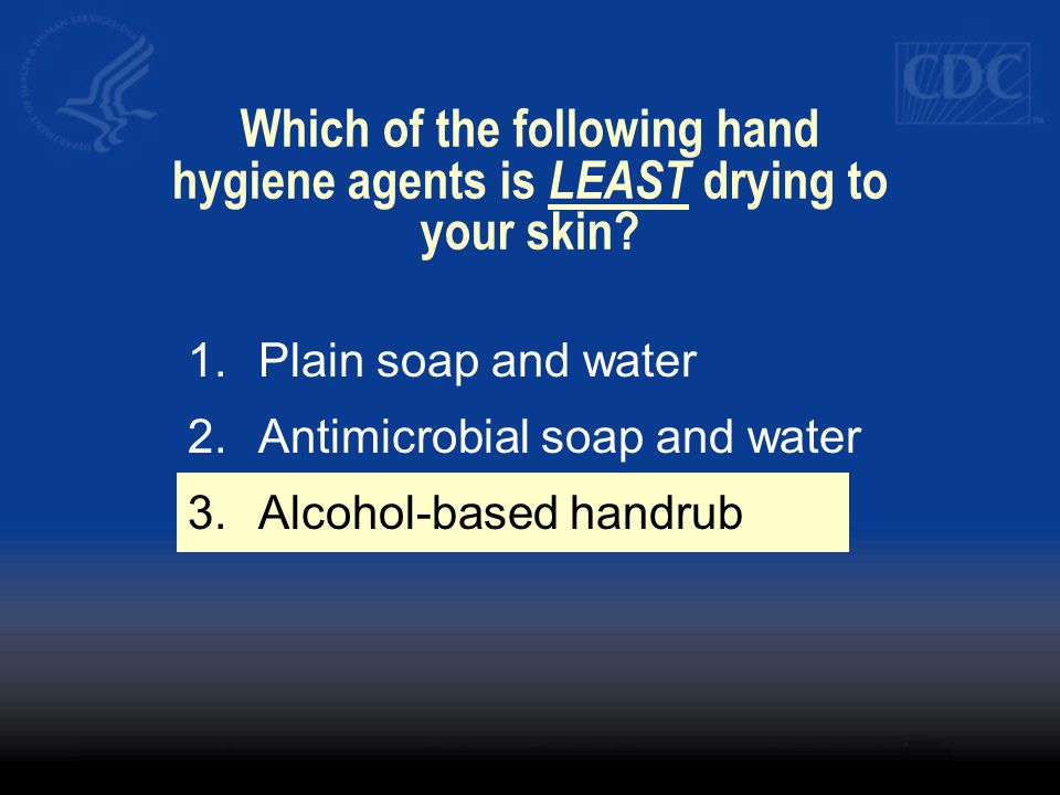 Which of the following hand hygiene agents is LEAST drying to your skin? 1.Plain soap and water 2.Antimicrobial soap and water 3.Alcohol-based handrub
