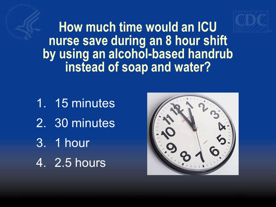 How much time would an ICU nurse save during an 8 hour shift by using an alcohol-based handrub instead of soap and water? 1.15 minutes 2.30 minutes 3.