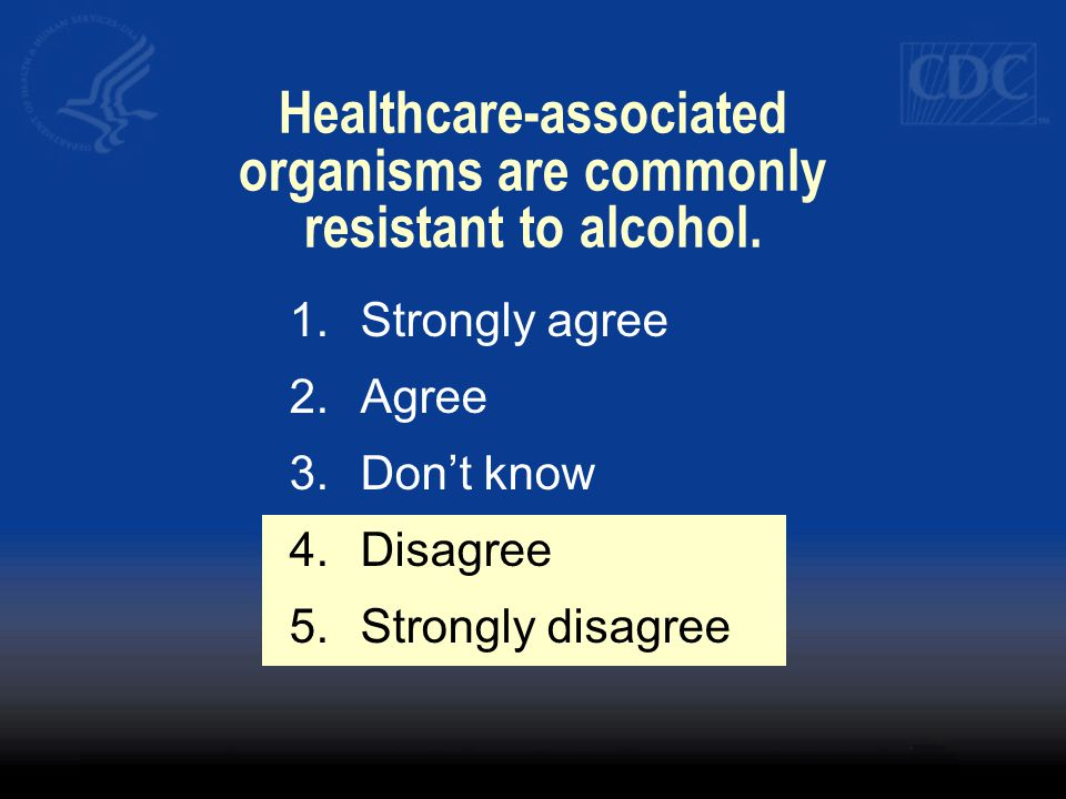 Healthcare-associated organisms are commonly resistant to alcohol. 1.Strongly agree 2.Agree 3.Dont know 4.Disagree 5.Strongly disagree