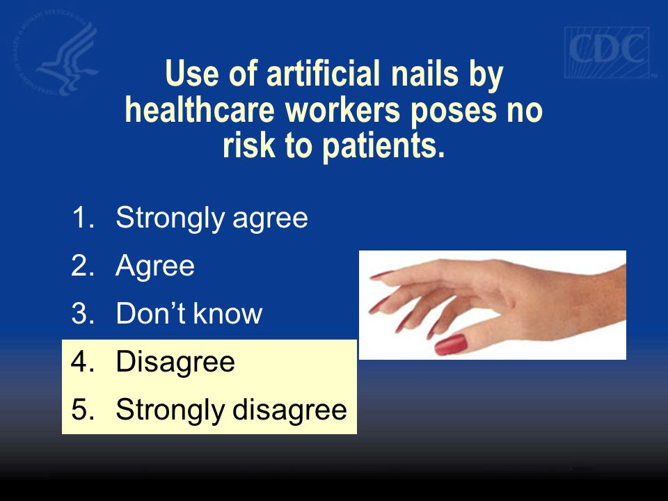 Use of artificial nails by healthcare workers poses no risk to patients. 1.Strongly agree 2.Agree 3.Dont know 4.Disagree 5.Strongly disagree