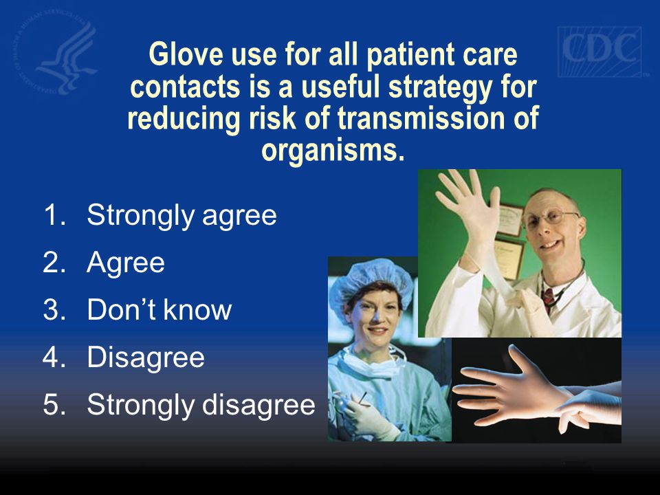 Glove use for all patient care contacts is a useful strategy for reducing risk of transmission of organisms. 1.Strongly agree 2.Agree 3.Dont know 4.Di