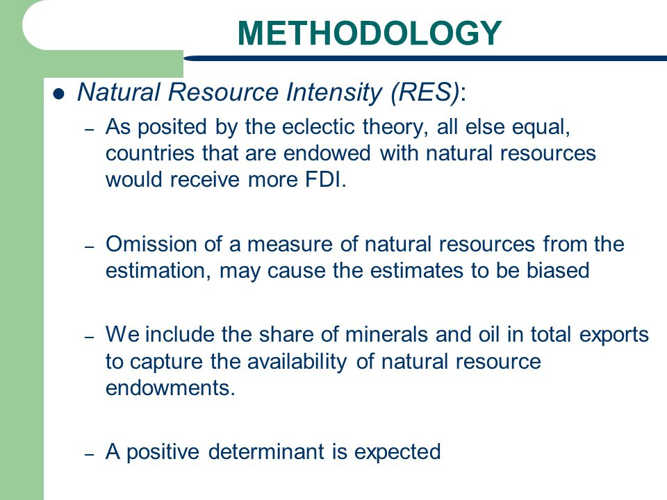 METHODOLOGY Natural Resource Intensity (RES): – As posited by the eclectic theory, all else equal, countries that are endowed with natural resources w