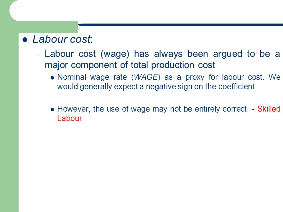 Labour cost: – Labour cost (wage) has always been argued to be a major component of total production cost Nominal wage rate (WAGE) as a proxy for labour cost.
