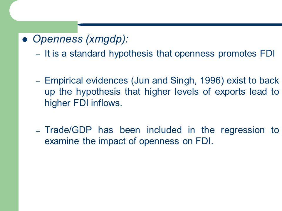Openness (xmgdp): – It is a standard hypothesis that openness promotes FDI – Empirical evidences (Jun and Singh, 1996) exist to back up the hypothesis that higher levels of exports lead to higher FDI inflows.