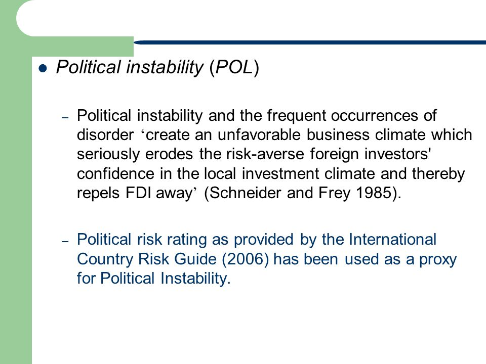 Political instability (POL) – Political instability and the frequent occurrences of disorder create an unfavorable business climate which seriously erodes the risk-averse foreign investors confidence in the local investment climate and thereby repels FDI away (Schneider and Frey 1985).