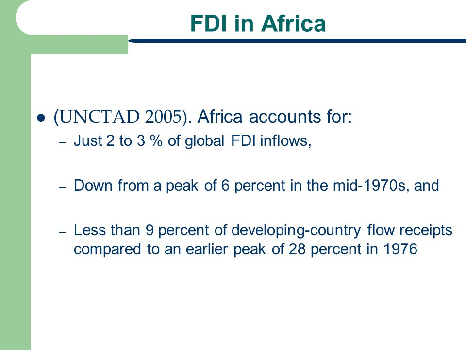 FDI in Africa ( UNCTAD 2005). Africa accounts for: – Just 2 to 3 % of global FDI inflows, – Down from a peak of 6 percent in the mid-1970s, and – Less