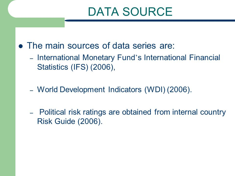 DATA SOURCE The main sources of data series are: – International Monetary Fund s International Financial Statistics (IFS) (2006), – World Development