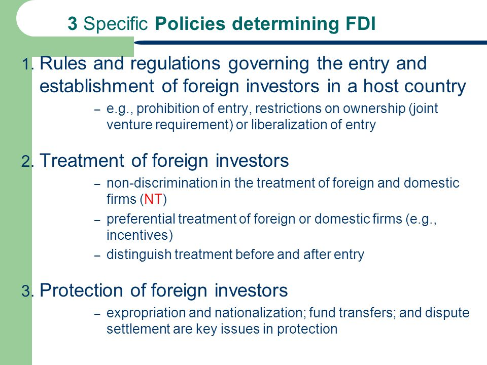 3 Specific Policies determining FDI 1. Rules and regulations governing the entry and establishment of foreign investors in a host country – e.g., proh