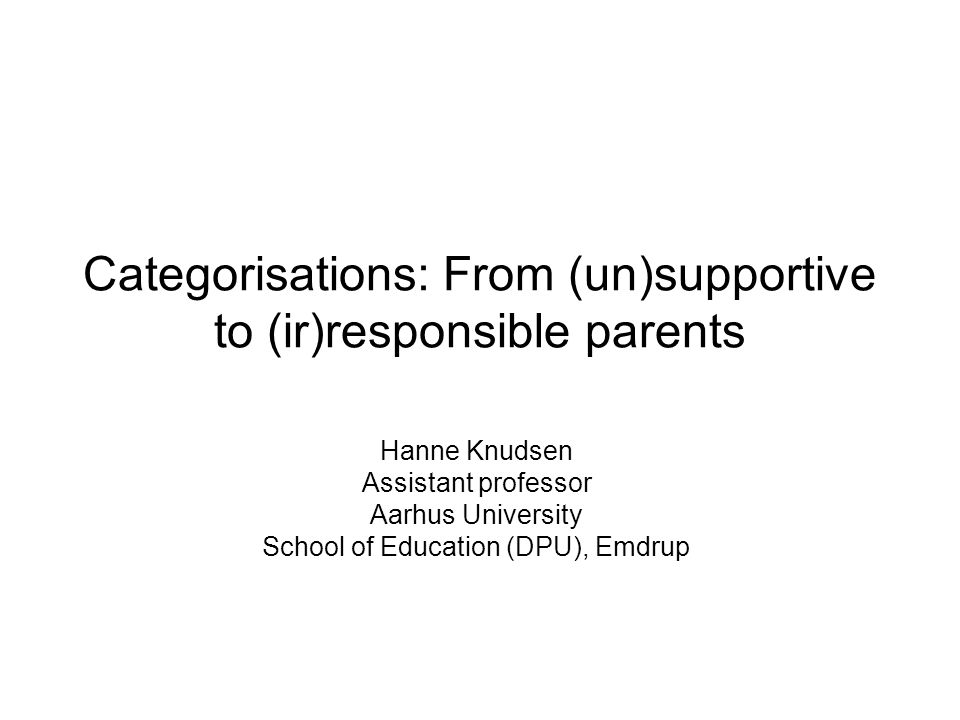 Categorisations: From (un)supportive to (ir)responsible parents Hanne Knudsen Assistant professor Aarhus University School of Education (DPU), Emdrup