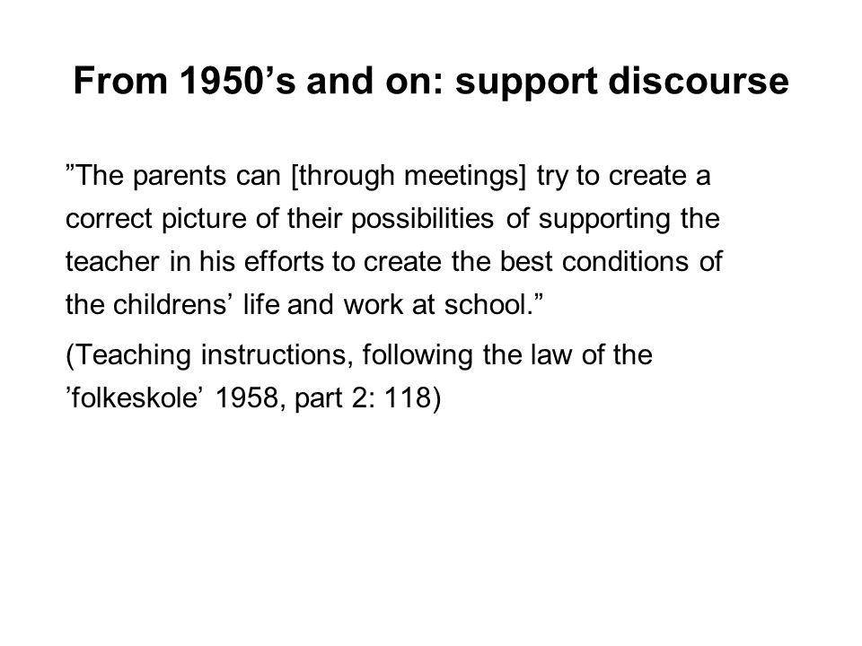 From 1950s and on: support discourse The parents can [through meetings] try to create a correct picture of their possibilities of supporting the teacher in his efforts to create the best conditions of the childrens life and work at school.