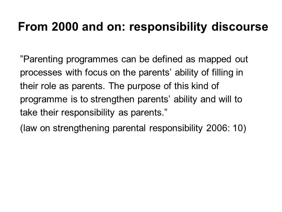 From 2000 and on: responsibility discourse Parenting programmes can be defined as mapped out processes with focus on the parents ability of filling in their role as parents.